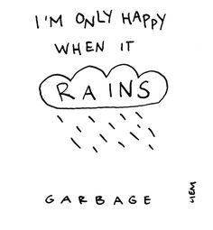 Garbage. Only happy when it rains. Actually learning to sing that one right now. It's pretty awesome.