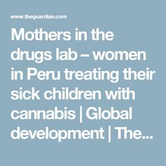 Mothers in the drugs lab – women in Peru treating their sick children with cannabis | Global development | The Guardian  -  TRUTH to power! Weed works very good on many ills & disease! That's why BIG Pharma, RW law enforcement & Corporate RW & LW won't legalize, they would lose money!