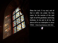 Bless the Lord, O my soul, and all that is within me praise His holy name: for the mercies of the past night; for all His goodness, and loving kindness, to me and to all me; but above all for our redemption in Jesus Christ. ~ William Ewart Gladstone (1809-1898 )