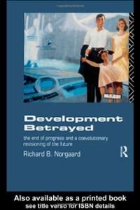 Development betrayed : the end of progress and a coevolutionary revisioning of the future / Richard B. Norgaard