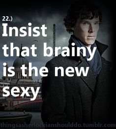 Things a Sherlockian should do: Insist that brainy is the new sexy