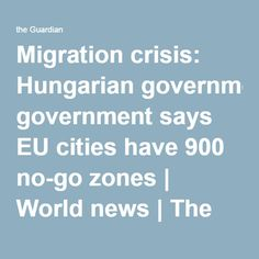 Migration crisis: Hungarian government says EU cities have 900 no-go zones | World news | The Guardian