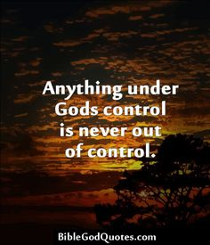 Anything under Gods control is never out of control. BibleGodQuotes.com