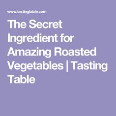 The Secret Ingredient for Amazing Roasted Vegetables | Tasting Table