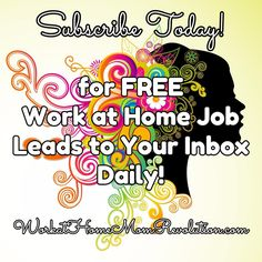 Subscribe Today! for FREE  Work at Home Job Leads to Your Inbox Daily! Sign up for FREE to receive fresh work at home job leads to your email inbox daily! Don't miss out on your chance to work from home! WorkatHomeMomRevolution.com