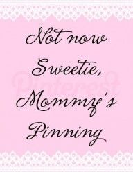 Not Now Sweetie, Mommy's Pinning HAHA Love it!