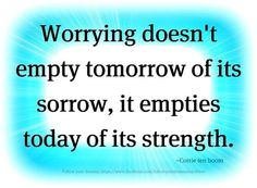 So very true. Worrying gets you no where but down in the dumps or crazy n psycho.