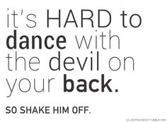 It's hard to dance with the devil on your back. So shake him off
