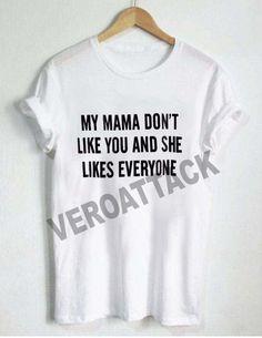 my mama dont like you T Shirt Size XS,S,M,L,XL,2XL,3XL