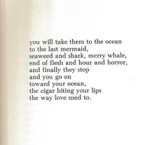 you will take them to the ocean to the last mermaid, seaweed and shark, merry whale, end of flesh and hour and horror, and finally they stop and you go on toward your ocean, the cigar biting your lips the way love used to. - Charles Bukowski