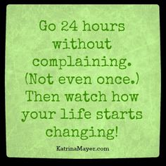 Go 24 hours without complaining. (Not even once.) Then watch how your life starts changing! Katrina Mayer