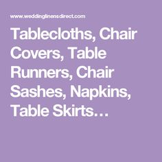 Tablecloths, Chair Covers, Table Runners, Chair Sashes, Napkins, Table Skirts…
