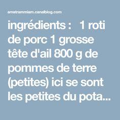 ingrédients :  1 roti de porc 1 grosse tête d'ail 800 g de pommes de terre (petites) ici se sont les petites du potager...