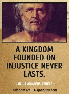A kingdom founded on injustice never lasts, ~ Lucius Annaeus Seneca Wisdom Wall Quote #quotations, #citations, #sayings, https://facebook.com/apps/application.php?id=106186096099420