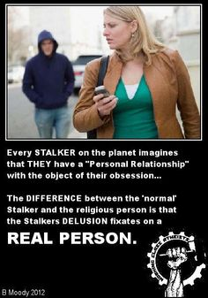 """Atheism, Religion, God is Imaginary. Every stalker on the planet imagines that they have a """"personal relationship"""" with the object of their obsession... The difference between the """"normal"""" stalker and the religious person is that the stalkers delusion fixates on a REAL PERSON."""