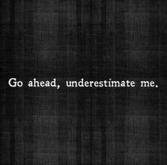 go ahead underestimate me. good motivational quotes for fitness, great motivational quotes for fitness, inspirational quotes about contentment in life, inspirational quotes about contentment, Motivacional Quotes, Great Quotes, Quotes To Live By, Inspirational Quotes, Loss Quotes, Look Ahead Quotes, Cocky Quotes, 2015 Quotes, Motivational Quotes For Women