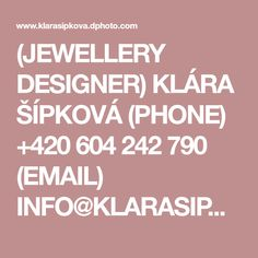 (JEWELLERY DESIGNER) KLÁRA ŠÍPKOVÁ (PHONE) +420 604 242 790 (EMAIL) INFO@KLARASIPKOVA.CZ