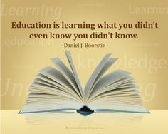 #Education is learning what you didn't even know you didn't know. -Daniel J. Boorstin #quote