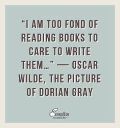 """I am too fond of reading books to care to write them…"" —  	Oscar Wilde, The Picture of Dorian Gray - Quote From Recite.com #RECITE #QUOTE"