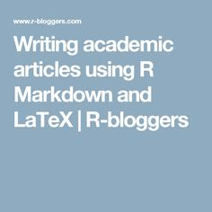 Writing academic articles using R Markdown and LaTeX | R-bloggers