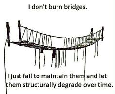 I do think I'm guilty of this, sometimes, though it's not intentional.   I do disagree with not burning bridges, however; I always have a match ready...or dynamite.   /INTJ