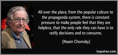 All over the place, from the popular culture to the propaganda system, there is constant pressure to make people feel that they are helpless, that the only role they can have is to ratify decisions and to consume. (Noam Chomsky) #quotes #quote #quotations #NoamChomsky