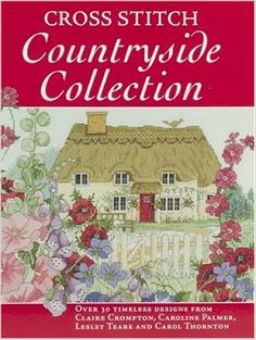 Cross Stitch Countryside Collection  By Claire Crompton Caroline Palmer, Lesley Teare, Carol Thornton