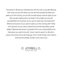 """C. JoyBell C. - """"The person in life that you will always be with the most, is yourself."""". life, inspirational, inspirational-quotes, living, inspirational-life, learning, life-and-living, growth, self-awareness, inspirational-attitude, self-love, inspiring, self-belief, inspirational-living"""