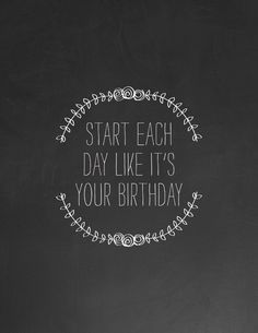 Start each day like it's your birthday.