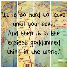 """It's so hard to leave until you leave. And then it is the easiest goddamned…"