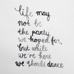 Life may not be the party we hoped for but while we're here we should dance