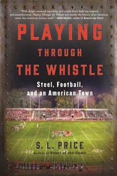 Playing Through the Whistle : Steel, Football, and an American Town by S.L. Price