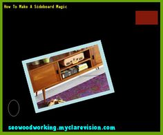 How To Make A Sideboard Magic 110218 - Woodworking Plans and Projects!