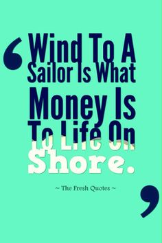 Wind To A Sailor Is What Money Is To Life On Shore. » Sterling Hayden