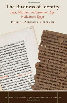 The business of identity : Jews, Muslims, and economic life in medieval Egypt / Phillip I. Ackerman-Lieberman.