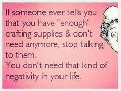 & someone ever tells you that you have & crafting supplies and don& need anymore, stop talking to them. You don& need that kind of negativity in your life.& Honest (and funny) words of wisdom for the DIY addict in all of us crafters. Craft Quotes, Cute Quotes, Funny Quotes, Sewing Humor, Quilting Quotes, Quilting Tips, Sewing Quotes, Crochet Humor, Knit Crochet