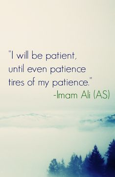 i wil be patient, until even patience tires of my patience , Imam Ali