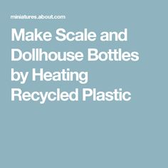 Make Scale and Dollhouse Bottles by Heating Recycled Plastic