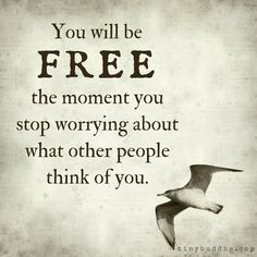 You will be free the moment you stop worrying about what other people think of you.