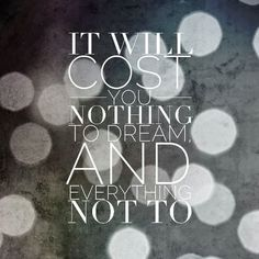 It will cost you nothing to dream and everything not to | Inspirational Quotes