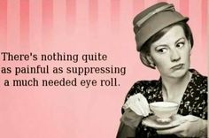 There's nothing quite as painful as suppressing a much needed eye roll.