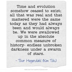 Time and evolution somehow ceased to exist; all that was real and that mattered were the same today as they had always been and would always be. We were swallowed up in the absolute common measure of history- endless unbroken darkness under a swarm of stars.