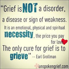 """Grief is not a disorder, a disease or sign of weakness. It is an emotional, physical and spiritual necessity, the price you pay for love. The only cure for grief is to grieve."""" -Earl Grollman, from unspokengrief.com"""