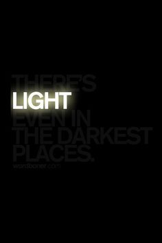 There is light in the Darkest Places..