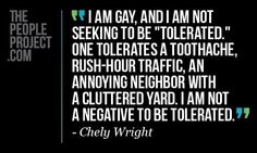 I am gay. I am not seeking to be tolerated. One tolerates a toothache, rush-hour traffic, an annoying neighbor with a cluttered yard. I am not a negative to be tolerated. - Chely Wright