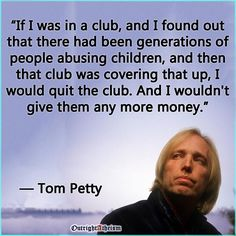 Atheism, Religion, God is Imaginary, Children, Child Abuse, Money, Tom Petty. If I was in a club, and I found out that there had been generations of people abusing children, and then that club was covering that up, I would quit the club. And I wouldn't give them any more money.
