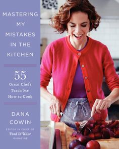 Mastering My Mistakes in the Kitchen:Learning to cook with 65 great Chefs and over 100 delicious recipes by Dana Cowin.