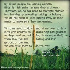 By nature people are learning animals. Birds fly, fish swim, humans think and learn....John Holt- in the process of unschooling myself