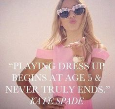 """Playing Dress Up Begins At Age 5 & Never Truly Ends."" Kate Spade"