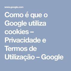 Como é que o Google utiliza cookies – Privacidade e Termos de Utilização – Google